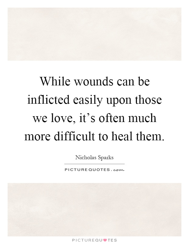 While wounds can be inflicted easily upon those we love, it's often much more difficult to heal them Picture Quote #1