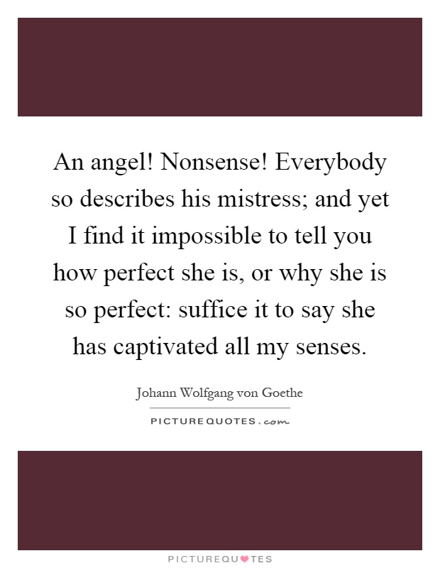 An angel! Nonsense! Everybody so describes his mistress; and yet I find it impossible to tell you how perfect she is, or why she is so perfect: suffice it to say she has captivated all my senses Picture Quote #1