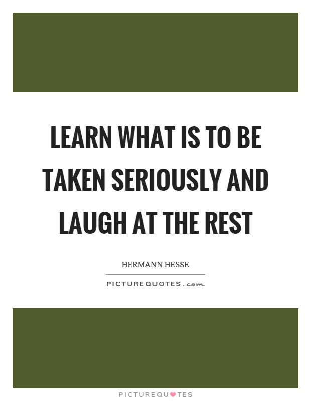 Learn what is to be taken seriously and laugh at the rest Picture Quote #1