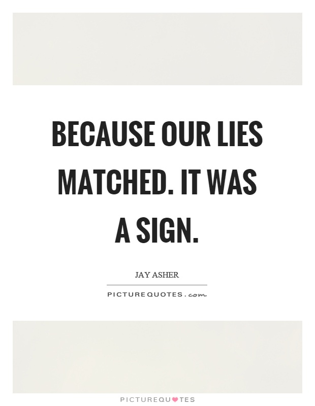 Because our lies matched. It was a sign Picture Quote #1