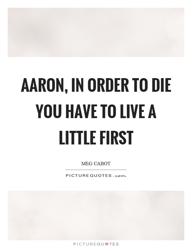 Aaron, in order to die you have to live a little first Picture Quote #1