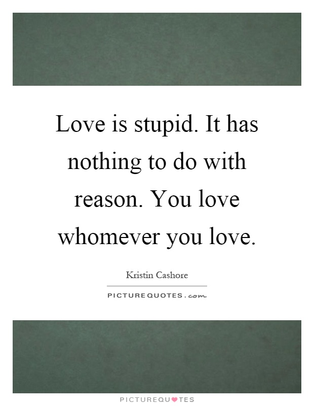 Love is stupid. It has nothing to do with reason. You love whomever you love Picture Quote #1