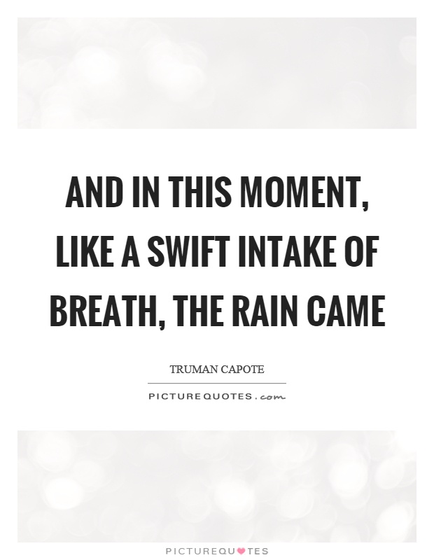 And in this moment, like a swift intake of breath, the rain came Picture Quote #1