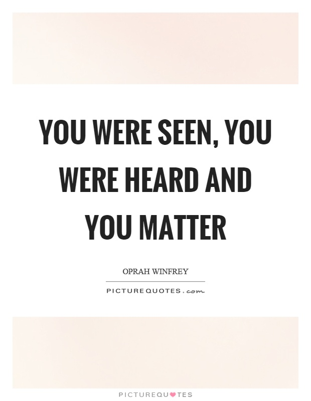 You were seen, you were heard and you matter Picture Quote #1