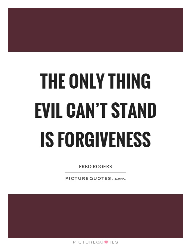 The only thing evil can't stand is forgiveness Picture Quote #1