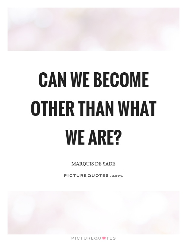 Can we become other than what we are? Picture Quote #1