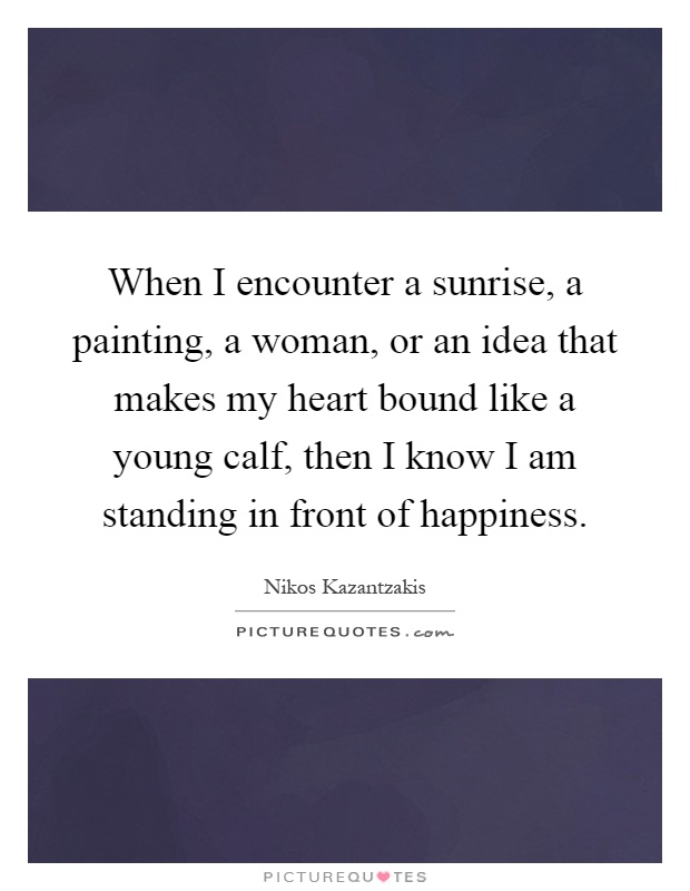 When I encounter a sunrise, a painting, a woman, or an idea that makes my heart bound like a young calf, then I know I am standing in front of happiness Picture Quote #1