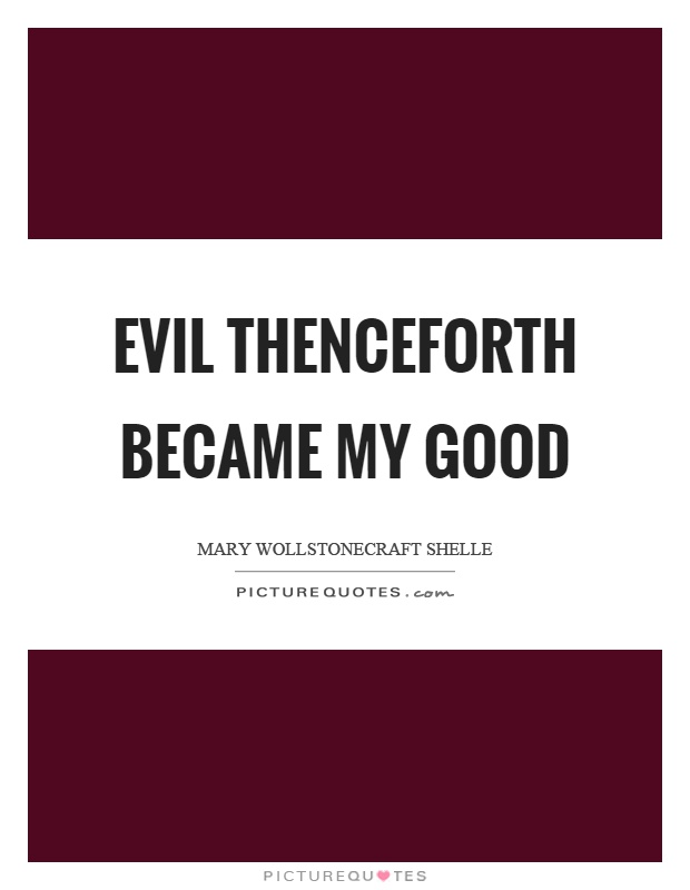 Evil thenceforth became my good Picture Quote #1