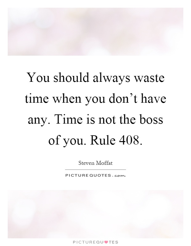 You should always waste time when you don't have any. Time is not the boss of you. Rule 408 Picture Quote #1