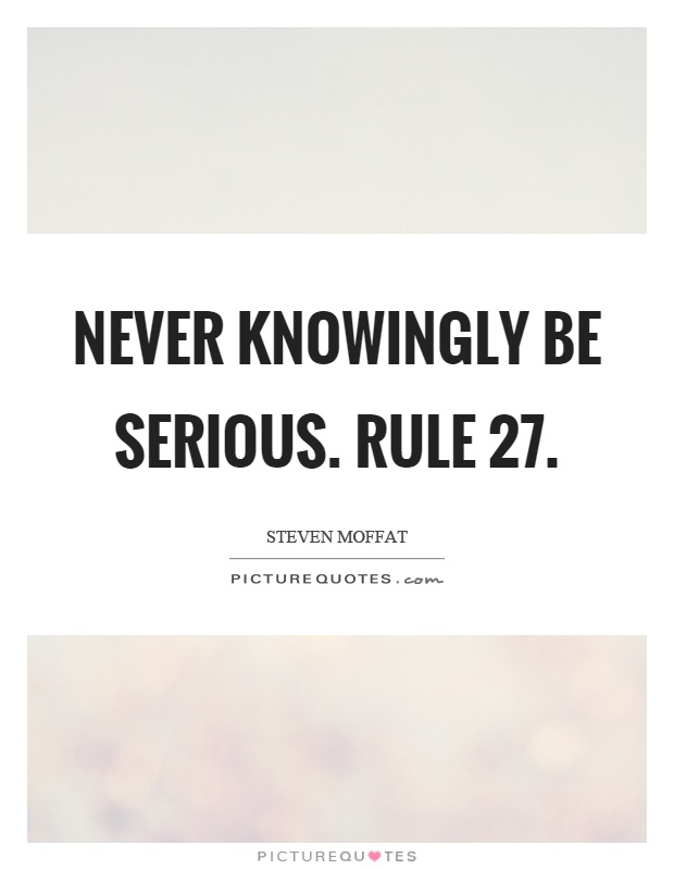 Never knowingly be serious. Rule 27 Picture Quote #1