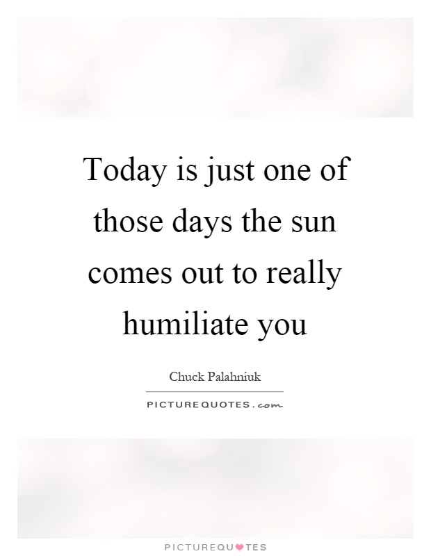 Today is just one of those days the sun comes out to really humiliate you Picture Quote #1