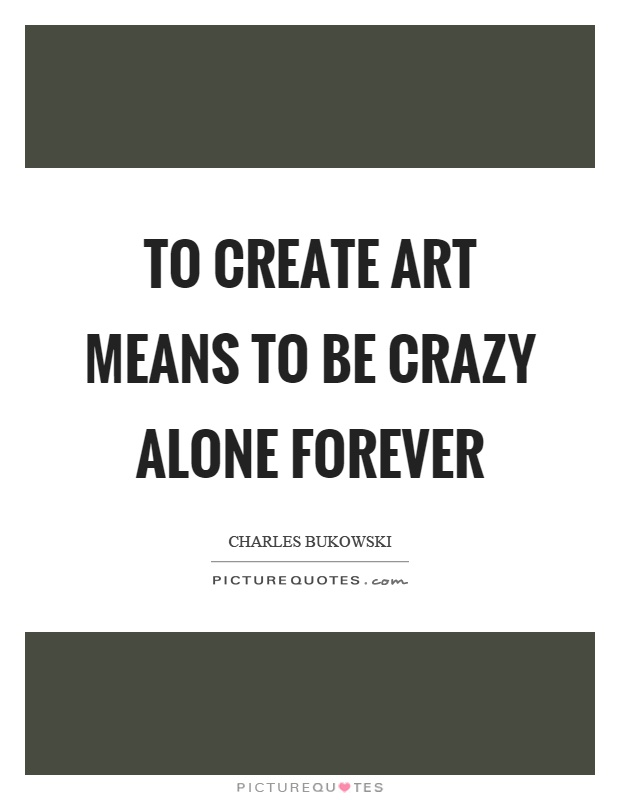 To create art means to be crazy alone forever Picture Quote #1