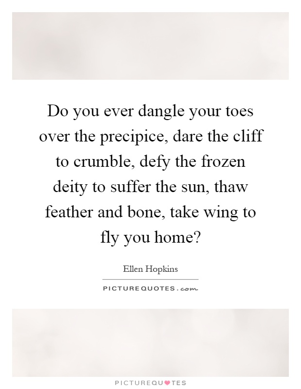 Do you ever dangle your toes over the precipice, dare the cliff to crumble, defy the frozen deity to suffer the sun, thaw feather and bone, take wing to fly you home? Picture Quote #1
