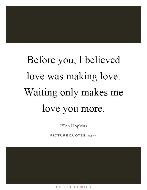 Before you, I believed love was making love. Waiting only makes me love you more Picture Quote #1