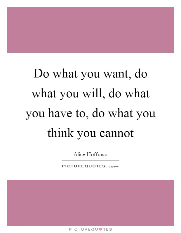 Do what you want, do what you will, do what you have to, do what you think you cannot Picture Quote #1