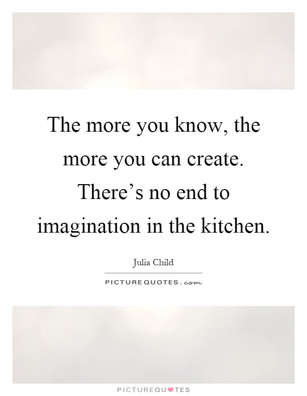 The more you know, the more you can create. There's no end to imagination in the kitchen Picture Quote #1