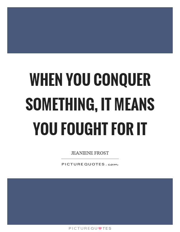 When you conquer something, it means you fought for it Picture Quote #1