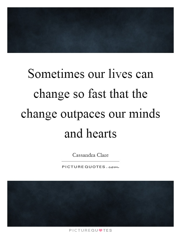 Sometimes our lives can change so fast that the change outpaces our minds and hearts Picture Quote #1