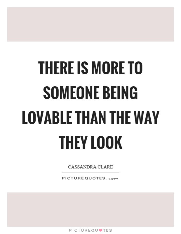 There is more to someone being lovable than the way they look Picture Quote #1