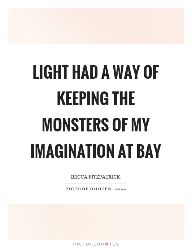 Light had a way of keeping the monsters of my imagination at bay Picture Quote #1