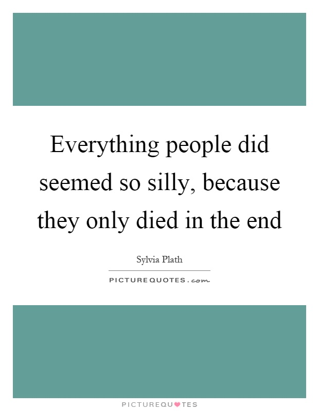 Everything people did seemed so silly, because they only died in the end Picture Quote #1