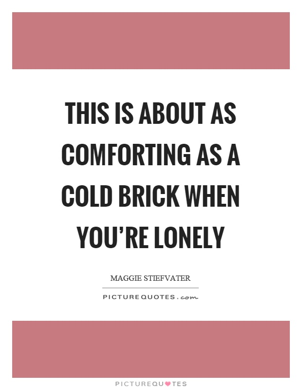 This is about as comforting as a cold brick when you're lonely Picture Quote #1