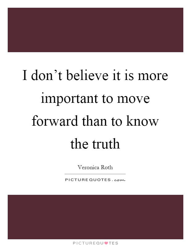 I don't believe it is more important to move forward than to know the truth Picture Quote #1