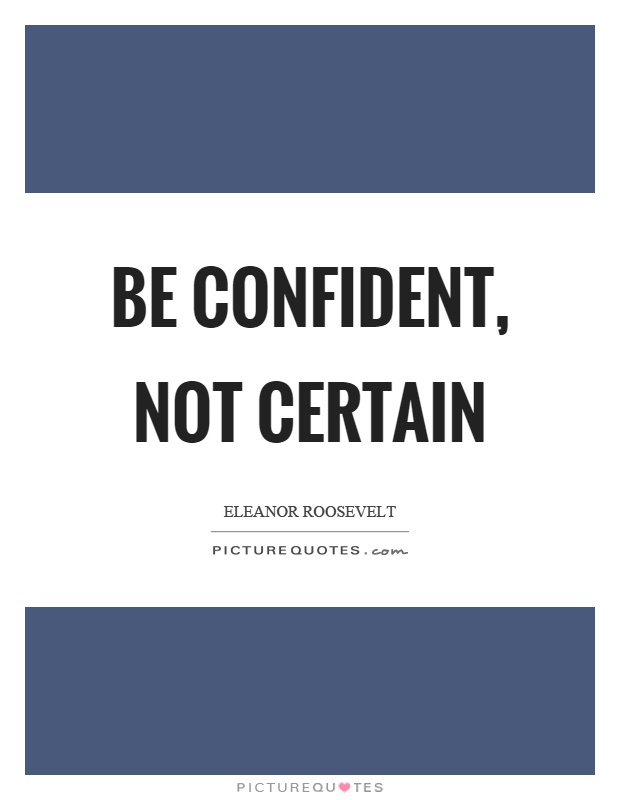 Be confident, not certain Picture Quote #1