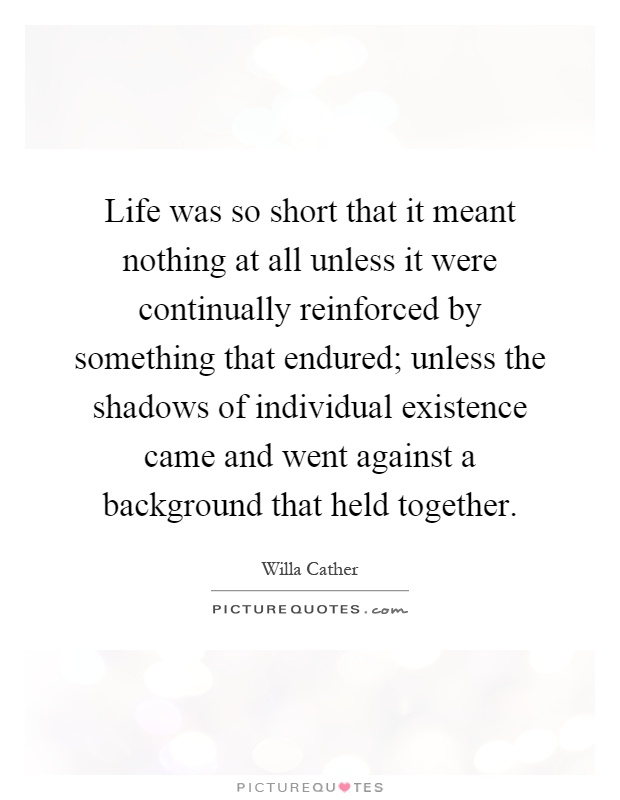 Life was so short that it meant nothing at all unless it were continually reinforced by something that endured; unless the shadows of individual existence came and went against a background that held together Picture Quote #1