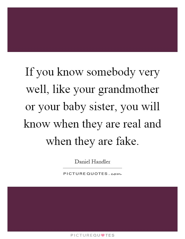 If you know somebody very well, like your grandmother or your baby sister, you will know when they are real and when they are fake Picture Quote #1