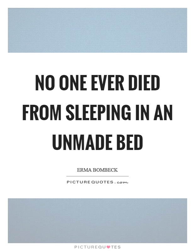 No one ever died from sleeping in an unmade bed Picture Quote #1