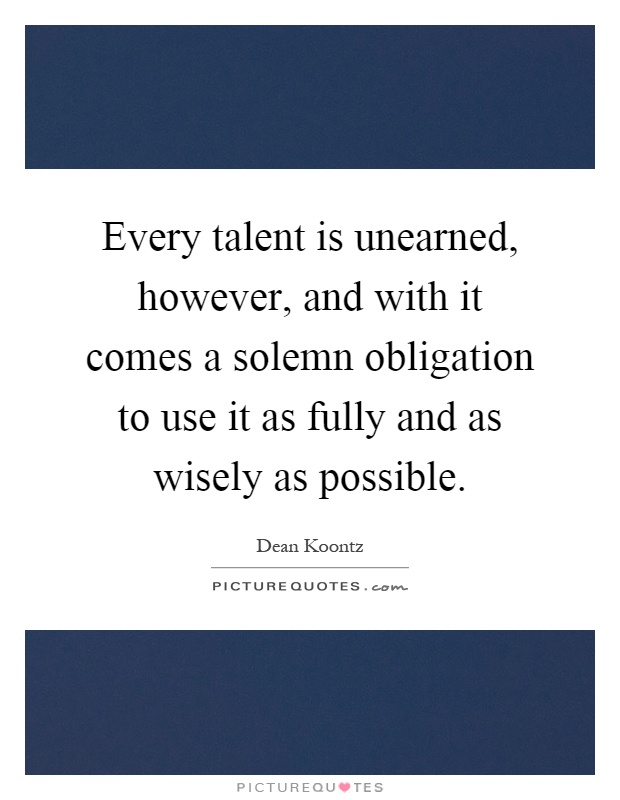Every talent is unearned, however, and with it comes a solemn obligation to use it as fully and as wisely as possible Picture Quote #1