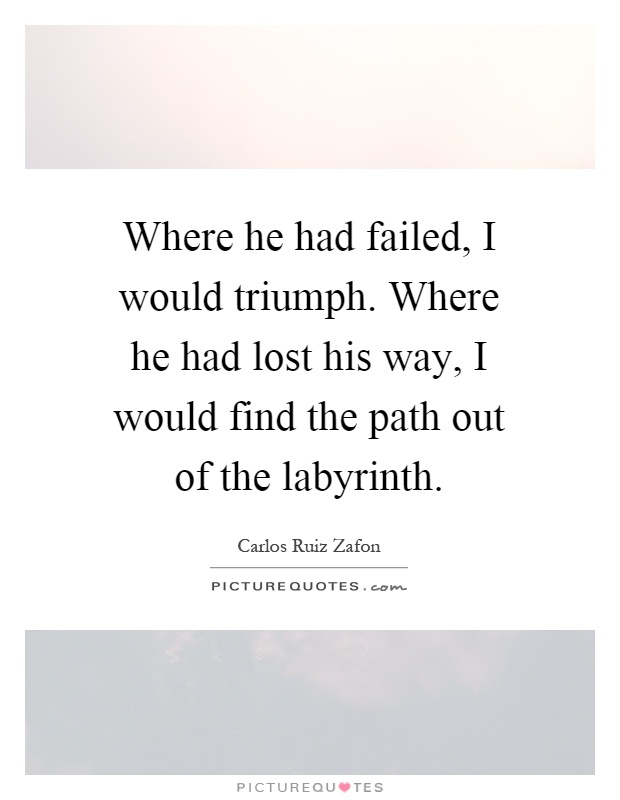 Where he had failed, I would triumph. Where he had lost his way, I would find the path out of the labyrinth Picture Quote #1