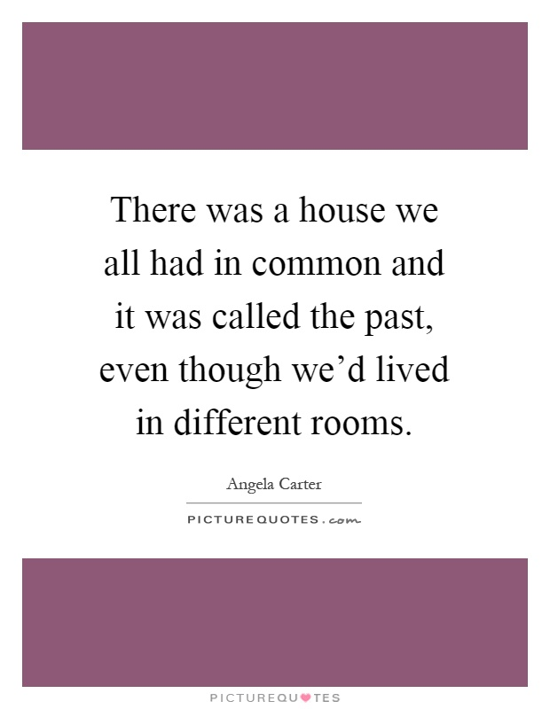 House we all had in common and it was called the past even though we