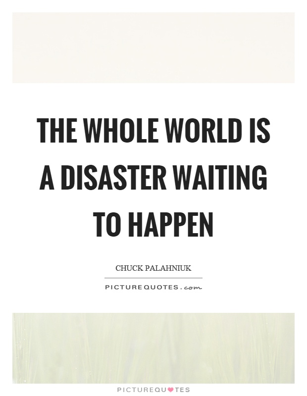 The Whole World Is A Disaster Waiting To Happen