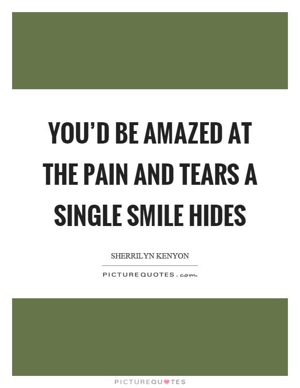 You'd be amazed at the pain and tears a single smile hides Picture Quote #1