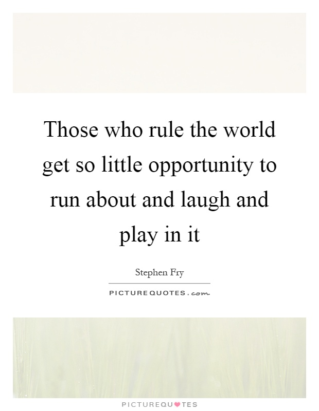 Those who rule the world get so little opportunity to run about and laugh and play in it Picture Quote #1