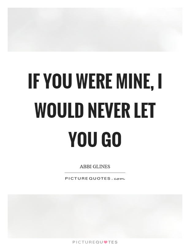 If you were mine, I would never let you go Picture Quote #1