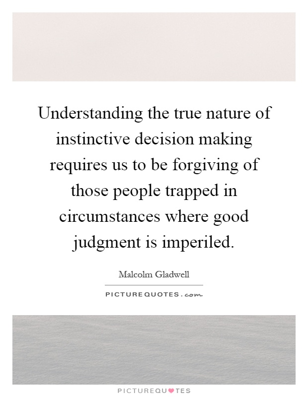 Understanding the true nature of instinctive decision making requires us to be forgiving of those people trapped in circumstances where good judgment is imperiled Picture Quote #1