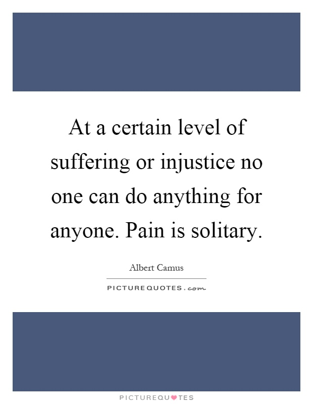 At a certain level of suffering or injustice no one can do anything for anyone. Pain is solitary Picture Quote #1