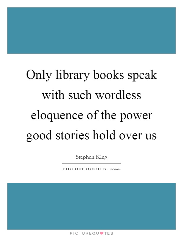 Only library books speak with such wordless eloquence of the power good stories hold over us Picture Quote #1