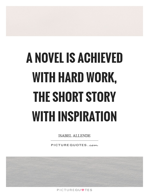 A novel is achieved with hard work, the short story with inspiration Picture Quote #1