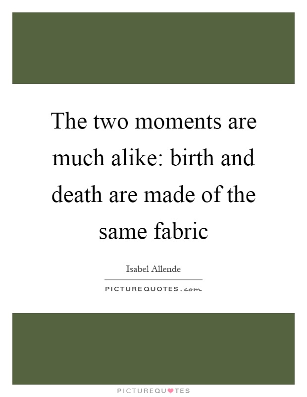 The two moments are much alike: birth and death are made of the same fabric Picture Quote #1