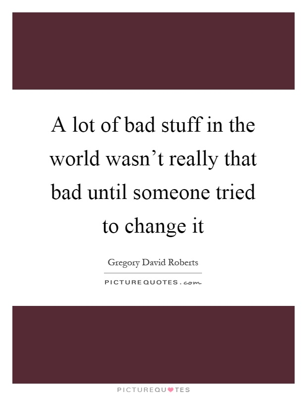 A lot of bad stuff in the world wasn't really that bad until someone tried to change it Picture Quote #1