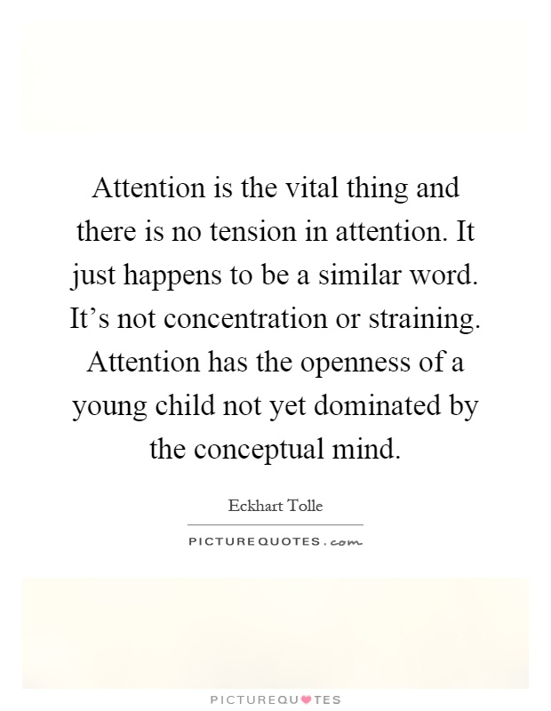 Attention is the vital thing and there is no tension in attention. It just happens to be a similar word. It's not concentration or straining. Attention has the openness of a young child not yet dominated by the conceptual mind Picture Quote #1