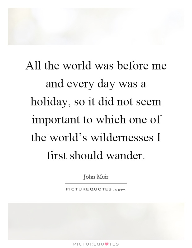 All the world was before me and every day was a holiday, so it did not seem important to which one of the world's wildernesses I first should wander Picture Quote #1