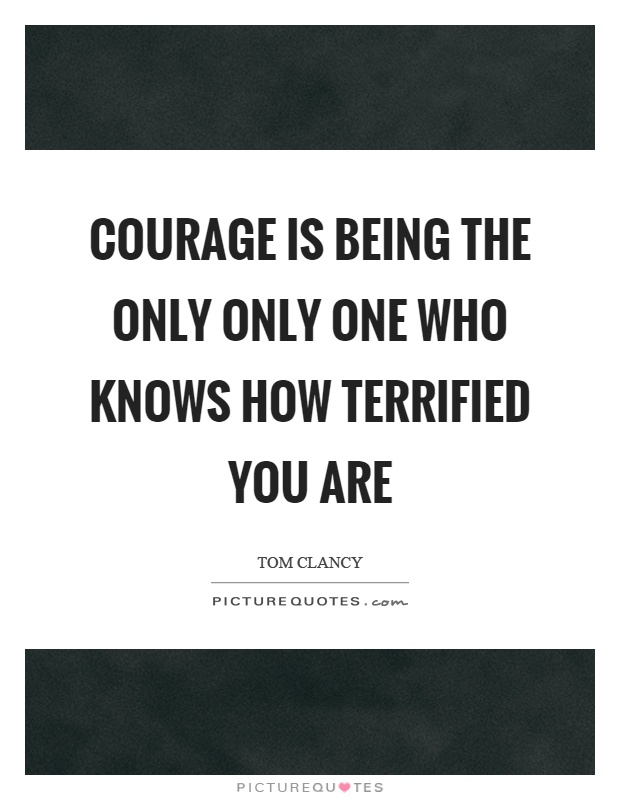 Courage is being the only only one who knows how terrified you are Picture Quote #1
