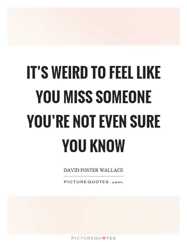 its weird to feel like you miss someone youre not even sure you know