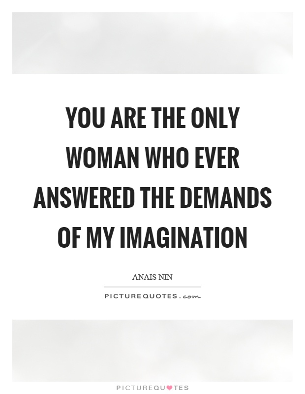 You are the only woman who ever answered the demands of my imagination Picture Quote #1