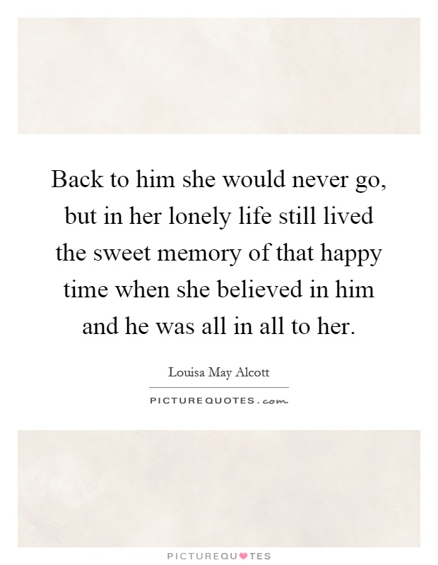 Back to him she would never go, but in her lonely life still lived the sweet memory of that happy time when she believed in him and he was all in all to her Picture Quote #1